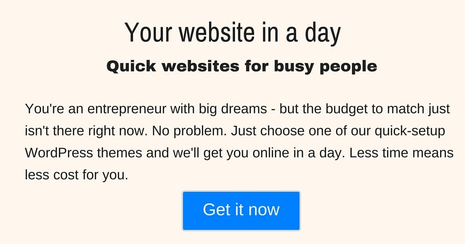 Your website in a day Quick websites for busy people You're an entrepreneur with big dreams - but the budget to match just isn't there right now. No problem. Just choose one of our quick-setup WordPress themes and we'll get you online in a day. Less time means less cost for you. [Button]Get it now
